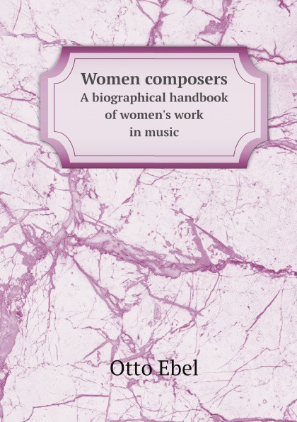 Otto Ebel Women composers. A biographical handbook of women's work in music цены
