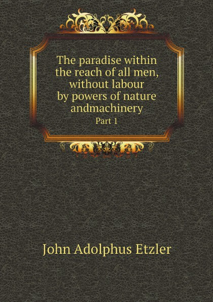 лучшая цена John Adolphus Etzler The paradise within the reach of all men, without labour by powers of nature andmachinery. Part 1
