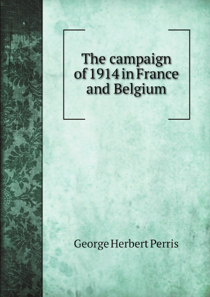 George Herbert Perris The campaign of 1914 in France and Belgium george herbert perris the battle of the marne