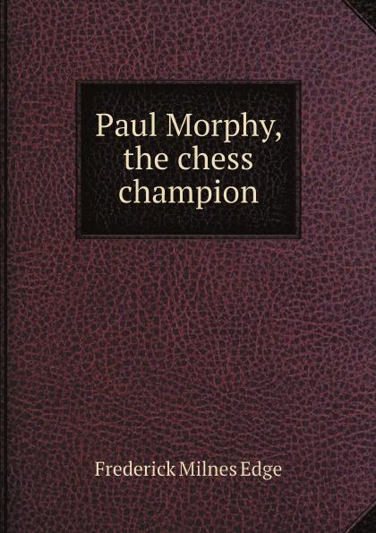 Frederick Milnes Edge Paul Morphy, the chess champion