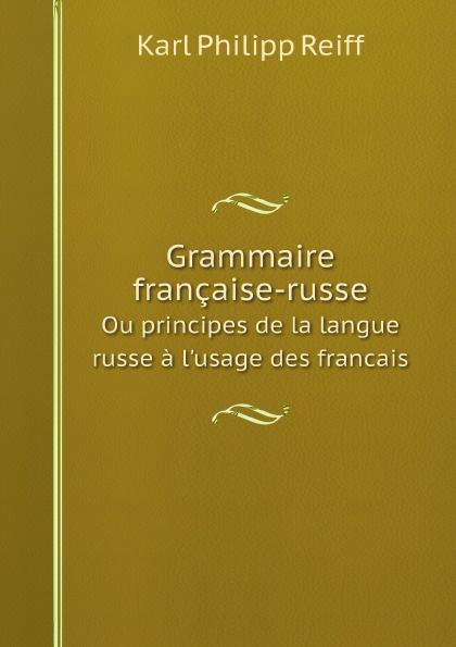 цена Karl Philipp Reiff Grammaire francaise-russe. Ou principes de la langue russe a l'usage des francais онлайн в 2017 году