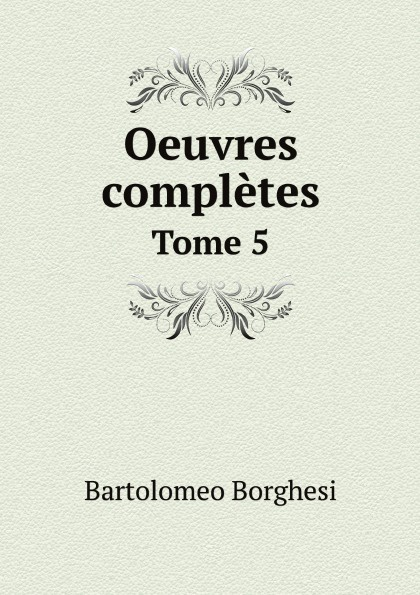 Bartolomeo Borghesi Oeuvres completes de Bartolomeo Borghesi. Tome 5 bartolomeo borghesi oeuvres completes de bartolomeo borghesi tome 6