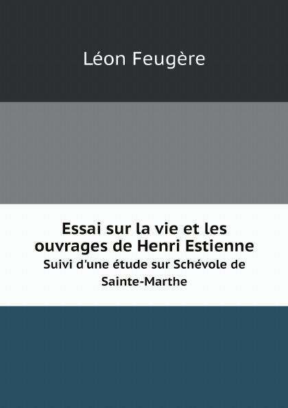 Léon Feugère Essai sur la vie et les ouvrages de Henri Estienne. Suivi d'une etude sur Schevole de Sainte-Marthe цена и фото