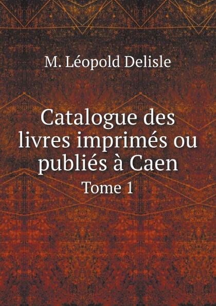 M. Léopold Delisle Catalogue des livres imprimes ou publies a Caen. Tome 1 sm caen angers sco