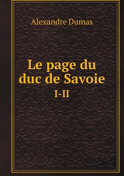 Alexandre Dumas Le page du duc de Savoie. I-II александр дюма le page du duc de savoie volume 1 french edition