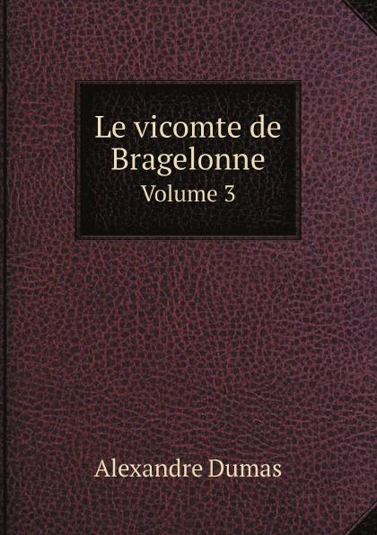 Alexandre Dumas Le vicomte de Bragelonne. Volume 3 александр дюма le vicomte de bragelonne ou dix ans plus tard complement des trois mousquetaires et de vingt ans apres tome 3