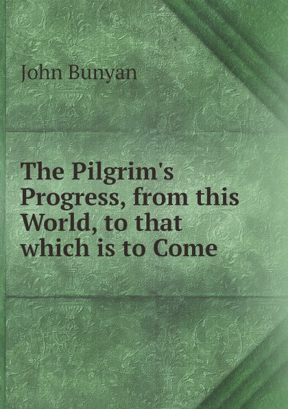 John Bunyan The Pilgrim's Progress, from this World, to that which is to Come the pilgrim s progress from this world to that which is to come