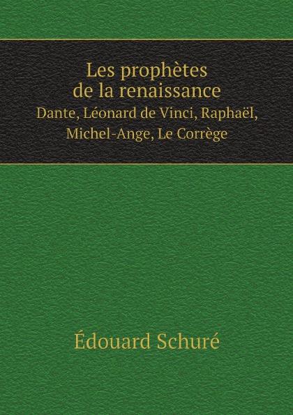 Édouard Schuré Les prophetes de la renaissance. Dante, Leonard de Vinci, Raphael, Michel-Ange, Le Correge