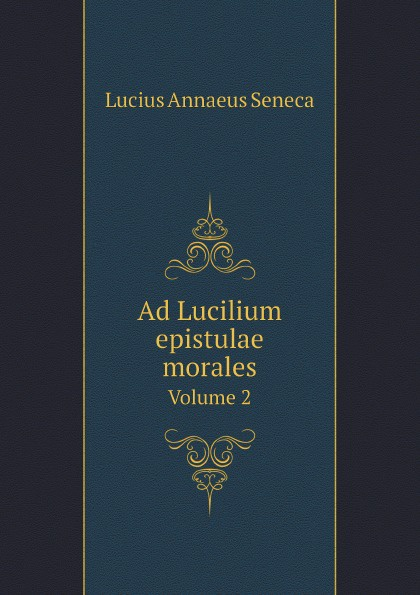 Seneca the Younger Ad Lucilium epistulae morales. Volume 2 seneca richard gummere letters from a stoic epistulae morales ad lucilium