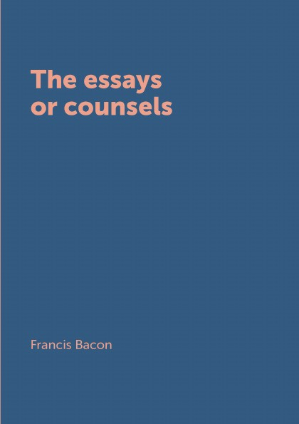 Фрэнсис Бэкон The essays or counsels фрэнсис бэкон the works of francis bacon volume 11