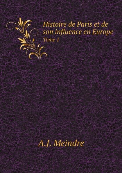 A.J. Meindre Histoire de Paris et de son influence en Europe. Tome 1