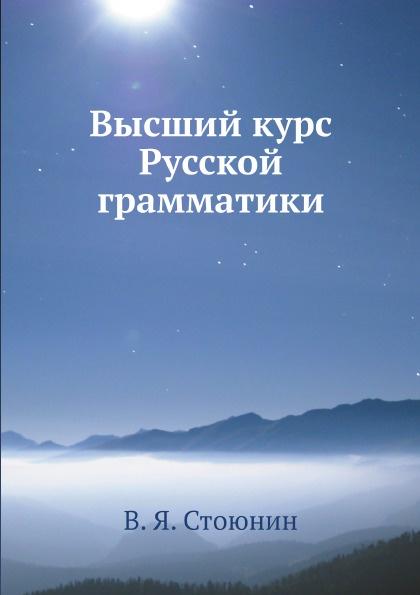 В. Я. Стоюнин Высший курс Русской грамматики