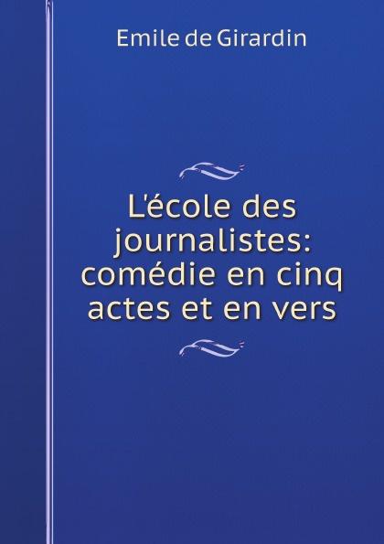 Emile de Girardin L'ecole des journalistes: comedie en cinq actes et en vers françois joseph depuntis l ecole des ministres comedie en cinq actes et en vers presentee au theatre francais en l an 7