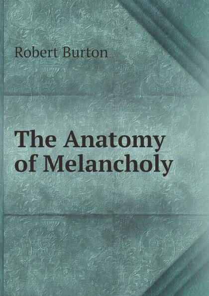Robert Burton The Anatomy of Melancholy robert burton the anatomy of melancholy