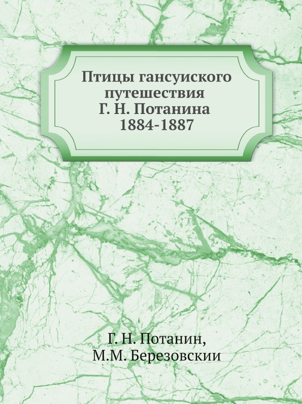 Г. Н. Потанин, М.М. Березовскии Птицы ганьсуиского путешествия Г. Н. Потанина 1884-1887