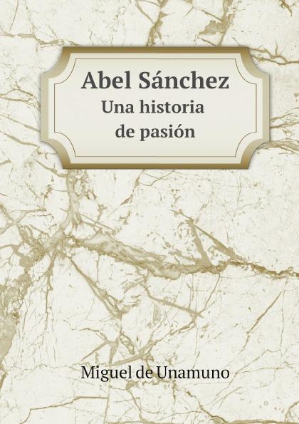 Miguel de Unamuno Abel Sanchez. Una historia de pasion miguel de unamuno ensayos vol 1 classic reprint