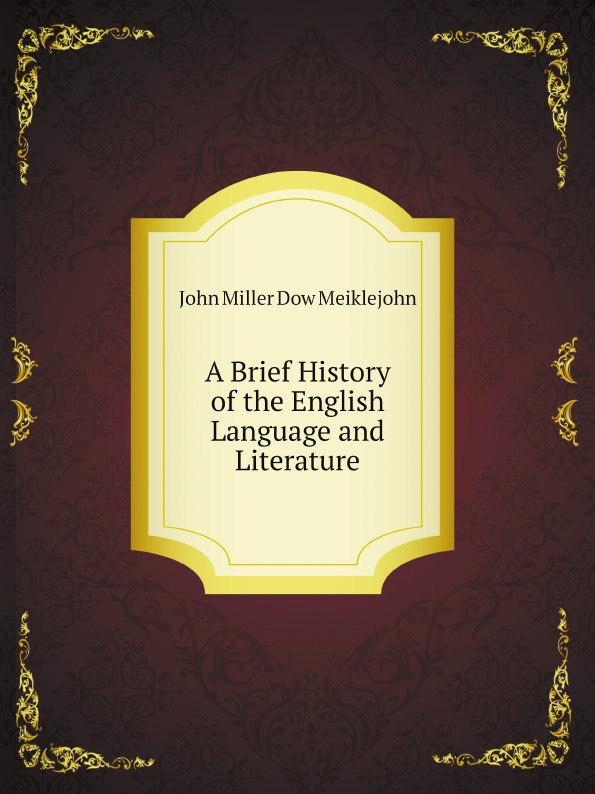 John Miller Dow Meiklejohn A Brief History of the English Language and Literature john miller d meiklejohn an old educational reformer dr andrew bell