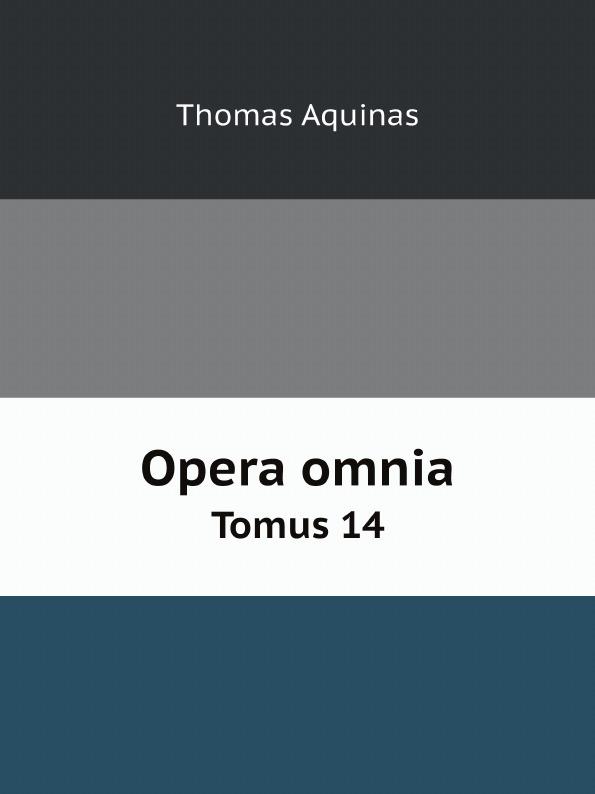 Thomas Aquinas Opera omnia. Tomus 14 thomas aquinas opera omnia iussu impensaque leonis xiii p m tomus 1