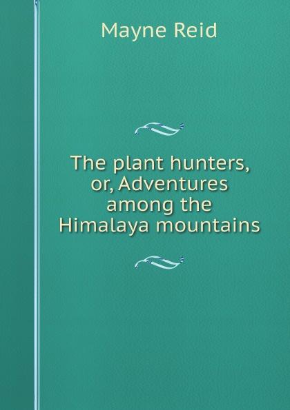 Mayne Reid The plant hunters, or, Adventures among the Himalaya mountains майн рид the plant hunters adventures among the himalaya mountains