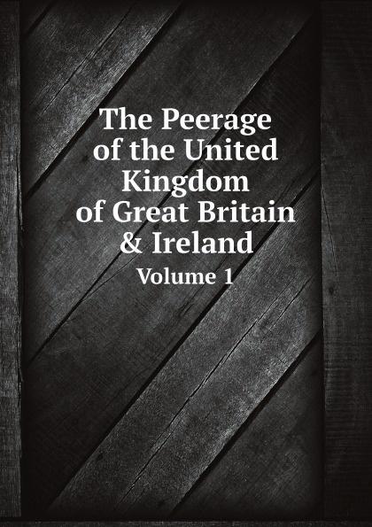 John Debrett The Peerage of the United Kingdom of Great Britain & Ireland. Volume 1 john debrett the peerage of the united kingdom of great britain