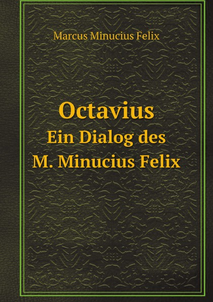 Marcus Minucius Felix Octavius. Ein Dialog des M. Minucius Felix j p waltzing octavius de m minucius felix