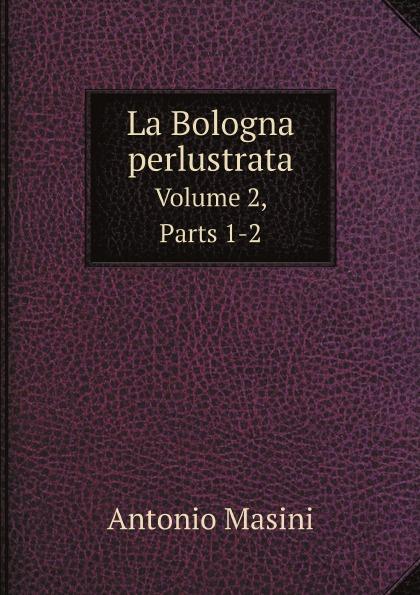 Antonio Masini La Bologna perlustrata. Volume 2,. Parts 1-2 nek bologna page 2