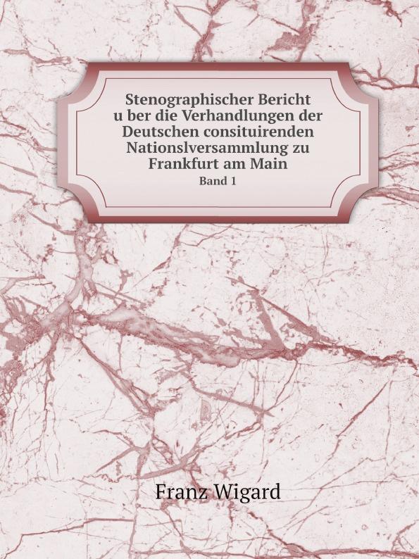 купить Franz Wigard Stenographischer Bericht uber die Verhandlungen der Deutschen consituirenden Nationslversammlung zu Frankfurt am Main. Band 1 онлайн