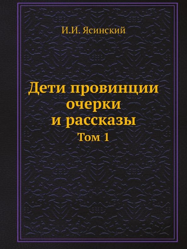 И.И. Ясинский Дети провинции очерки и рассказы. Том 1