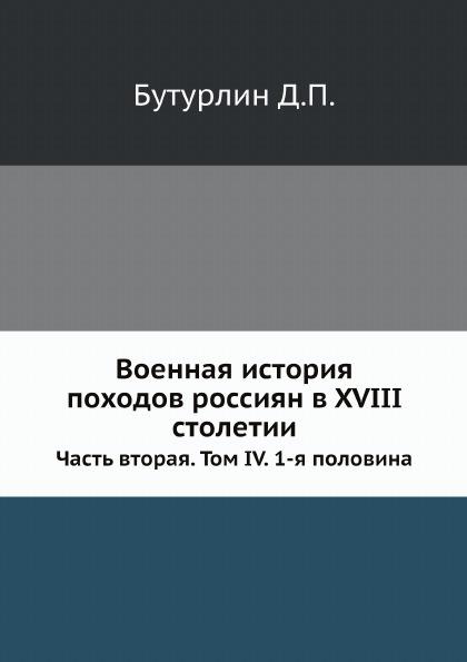 Д. П. Бутурлин Военная история походов россиян в XVIII столетии. Часть 2. Том 4. 1-я половина