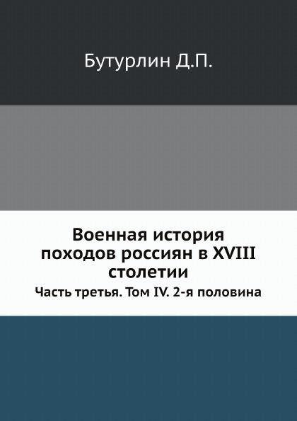 Д. П. Бутурлин Военная история походов россиян в XVIII столетии. Часть 3. Том 4. 2-я половина