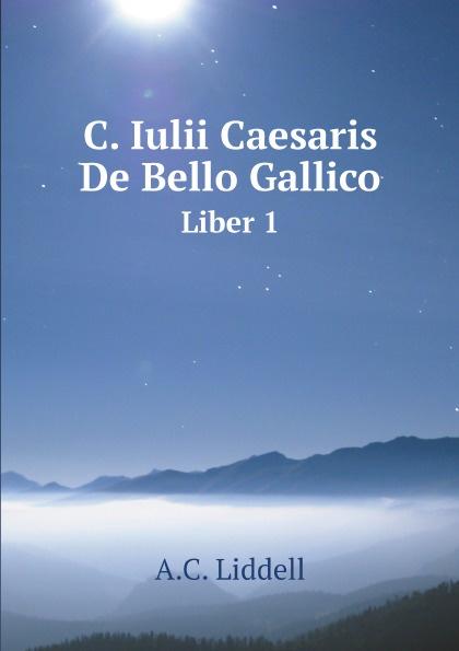 A.C. Liddell C. Iulii Caesaris De Bello Gallico. Liber 1 a c liddell c iulii caesaris de bello gallico liber 1