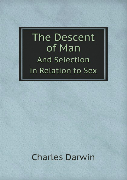 Charles Darwin The Descent of Man. And Selection in Relation to Sex darwin charles the descent of man and seletion in relation to sex