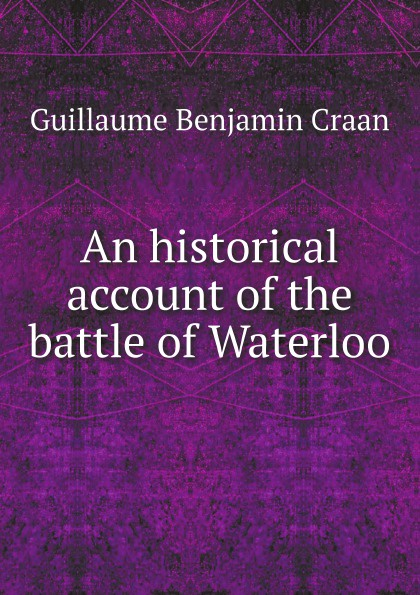 Guillaume Benjamin Craan An historical account of the battle of Waterloo army of lovers army of lovers big battle of egos