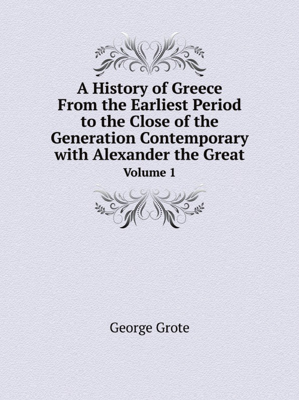 George Grote A History of Greece. From the Earliest Period to the Close of the Generation Contemporary with Alexander the Great. Volume 1 george grote a history of greece from the earliest period to the close of the generation contemporary with alexander the great