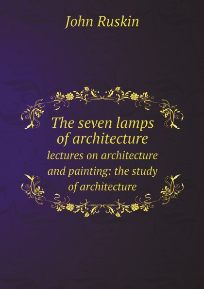 John Ruskin The seven lamps of architecture. lectures on architecture and painting: the study of architecture john ruskin the seven lamps of architecture lectures on architecture and painting the study of architecture