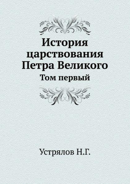 Н. Г. Устрялов История царствования Петра Великого. Том 1