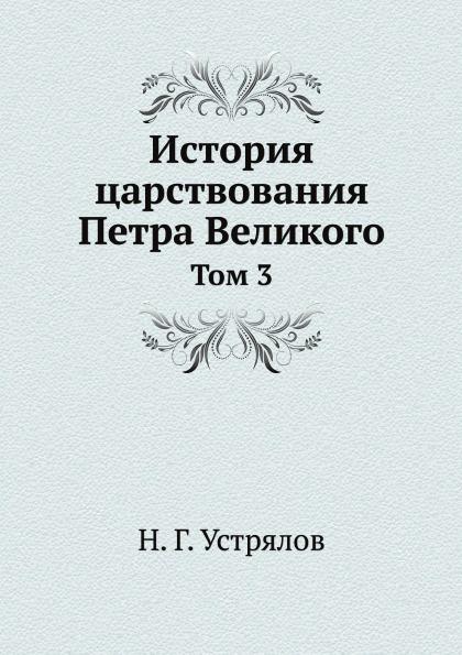 Н. Г. Устрялов История царствования Петра Великого. Том 3