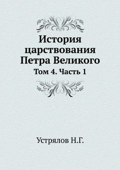 Н. Г. Устрялов История царствования Петра Великого. Том 4. Часть 1