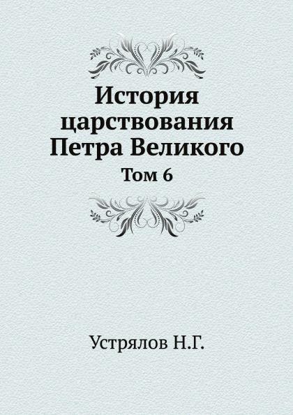 Н. Г. Устрялов История царствования Петра Великого. Том 6