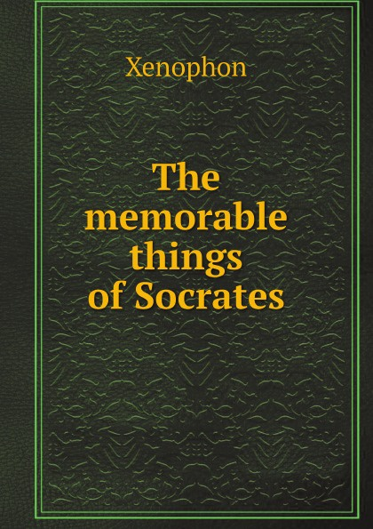 Xenophon The memorable things of Socrates xenophon the memorable thoughts of socrates