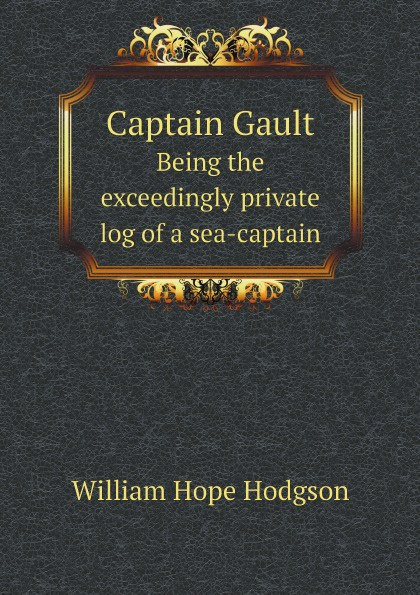 William Hope Hodgson Captain Gault. Being the exceedingly private log of a sea-captain william hope hodgson the boats of the glen carrig by william hope hodgson fiction action