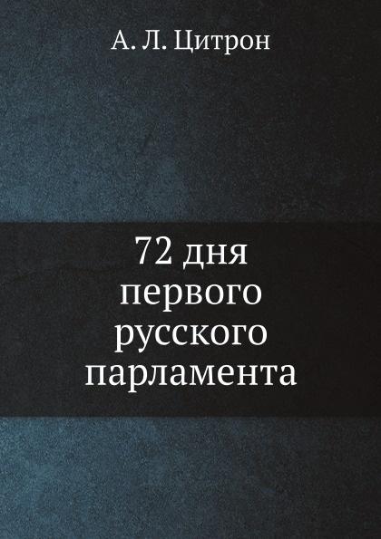 А. Л. Цитрон 72 дня первого русского парламента 72 дня первого русского парламента