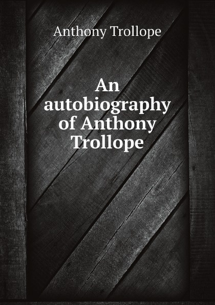 Anthony Trollope An autobiography of Anthony Trollope anthony trollope autobiography of anthony trollope