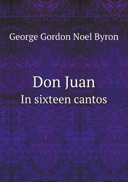 George Gordon Noel Byron Don Juan. In sixteen cantos