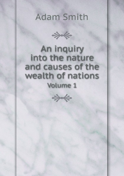 Adam Smith An inquiry into the nature and causes of the wealth of nations. Volume 1 отсутствует an inquiry into the nature and causes of the wealth of nations vol 3