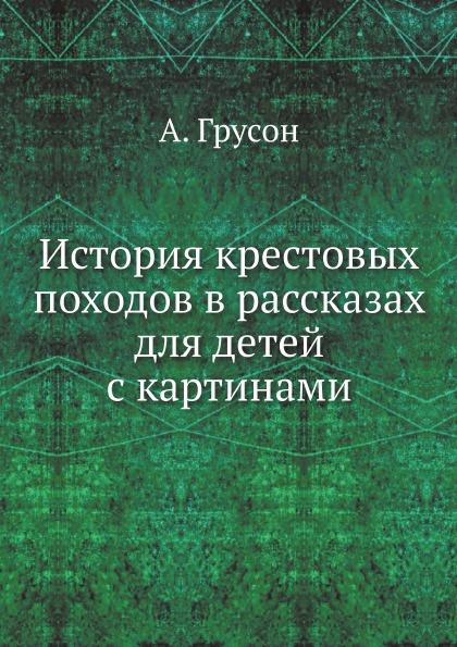 А. Грусон История крестовых походов в рассказах для детей с картинами