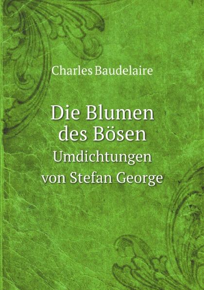 Charles Baudelaire Die Blumen des Bosen. Umdichtungen von Stefan George stefan pilz die privatisierung des gerichtsvollzieherwesens