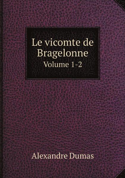 Alexandre Dumas Le vicomte de Bragelonne. Volume 1-2 александр дюма le vicomte de bragelonne ou dix ans plus tard complement des trois mousquetaires et de vingt ans apres tome 3