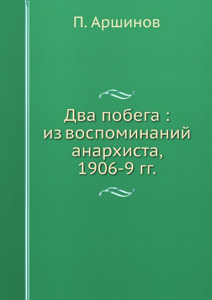 П. Аршинов Два побега : из воспоминаний анархиста, 1906-9 гг. книга анархиста