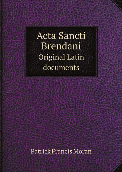 Patrick Francis Moran Acta Sancti Brendani. Original Latin documents michael patrick kelly chemnitz